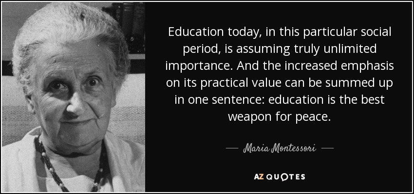 Education today, in this particular social period, is assuming truly unlimited importance. And the increased emphasis on its practical value can be summed up in one sentence: education is the best weapon for peace. - Maria Montessori