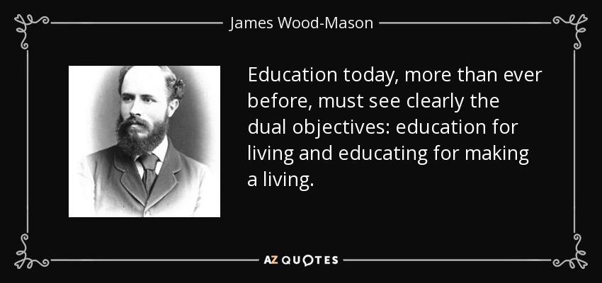 Education today, more than ever before, must see clearly the dual objectives: education for living and educating for making a living. - James Wood-Mason
