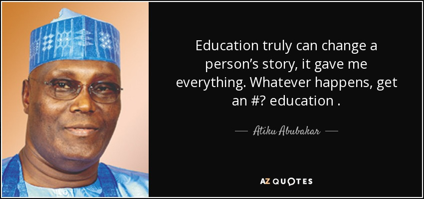 Education truly can change a person's story, it gave me everything. Whatever happens, get an #‎ education . - Atiku Abubakar