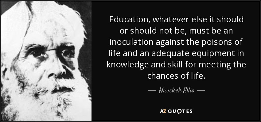 Education, whatever else it should or should not be, must be an inoculation against the poisons of life and an adequate equipment in knowledge and skill for meeting the chances of life. - Havelock Ellis