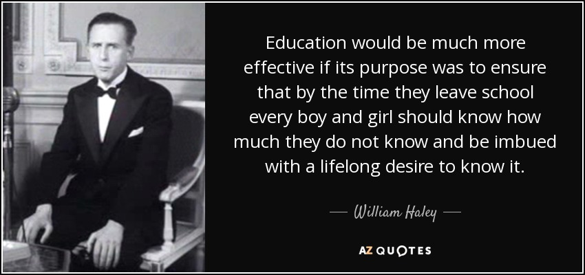 Education would be much more effective if its purpose was to ensure that by the time they leave school every boy and girl should know how much they do not know and be imbued with a lifelong desire to know it. - William Haley