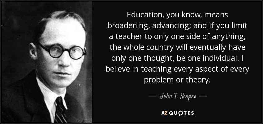 Education, you know, means broadening, advancing; and if you limit a teacher to only one side of anything, the whole country will eventually have only one thought, be one individual. I believe in teaching every aspect of every problem or theory. - John T. Scopes