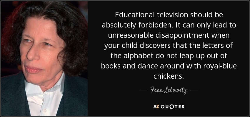 Educational television should be absolutely forbidden. It can only lead to unreasonable disappointment when your child discovers that the letters of the alphabet do not leap up out of books and dance around with royal-blue chickens. - Fran Lebowitz