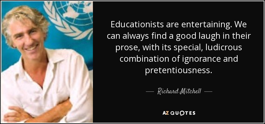 Educationists are entertaining. We can always find a good laugh in their prose, with its special, ludicrous combination of ignorance and pretentiousness. - Richard Mitchell