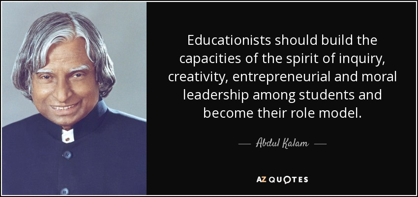 Educationists should build the capacities of the spirit of inquiry, creativity, entrepreneurial and moral leadership among students and become their role model. - Abdul Kalam