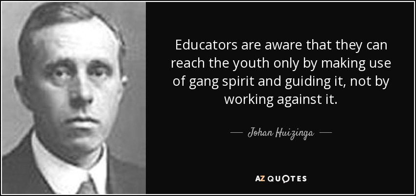 Educators are aware that they can reach the youth only by making use of gang spirit and guiding it, not by working against it. - Johan Huizinga
