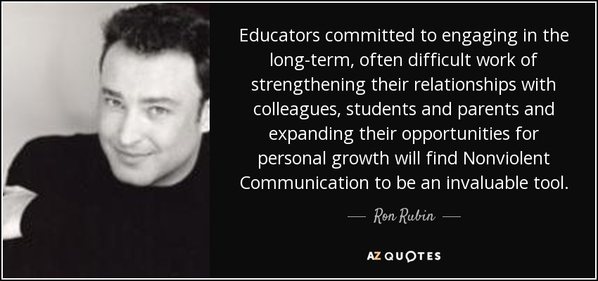 Educators committed to engaging in the long-term, often difficult work of strengthening their relationships with colleagues, students and parents and expanding their opportunities for personal growth will find Nonviolent Communication to be an invaluable tool. - Ron Rubin