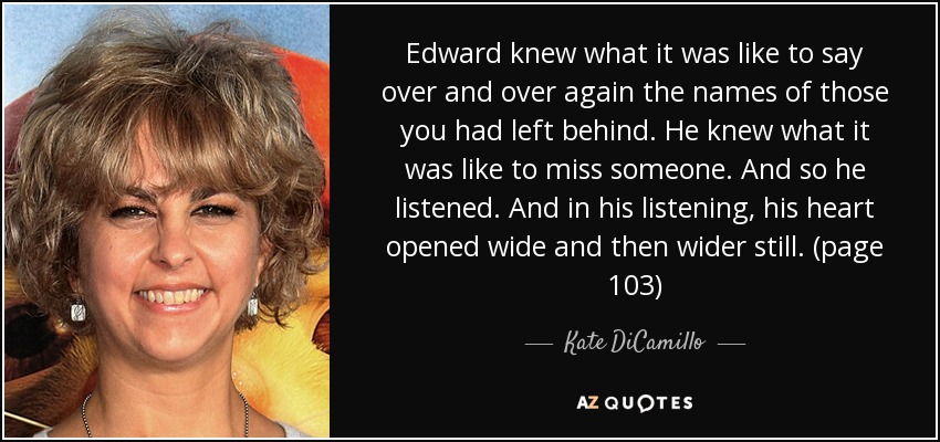 Edward knew what it was like to say over and over again the names of those you had left behind. He knew what it was like to miss someone. And so he listened. And in his listening, his heart opened wide and then wider still. (page 103) - Kate DiCamillo