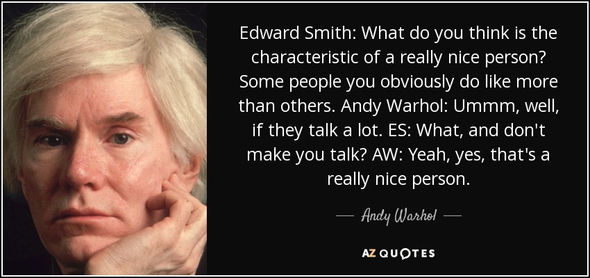 Edward Smith: What do you think is the characteristic of a really nice person? Some people you obviously do like more than others. Andy Warhol: Ummm, well, if they talk a lot. ES: What, and don't make you talk? AW: Yeah, yes, that's a really nice person. - Andy Warhol