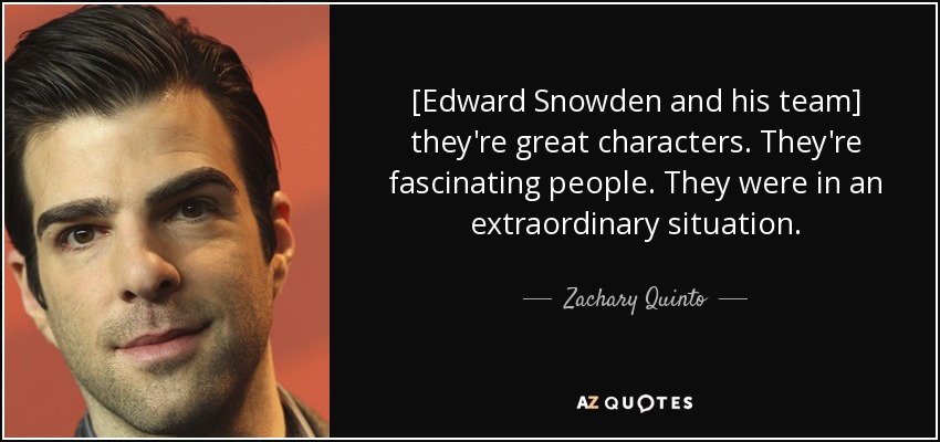 [Edward Snowden and his team] they're great characters. They're fascinating people. They were in an extraordinary situation. - Zachary Quinto
