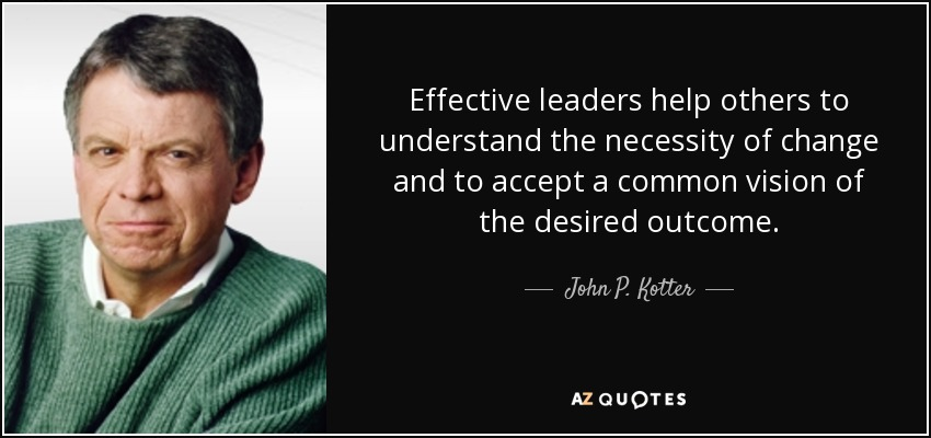 Effective leaders help others to understand the necessity of change and to accept a common vision of the desired outcome. - John P. Kotter
