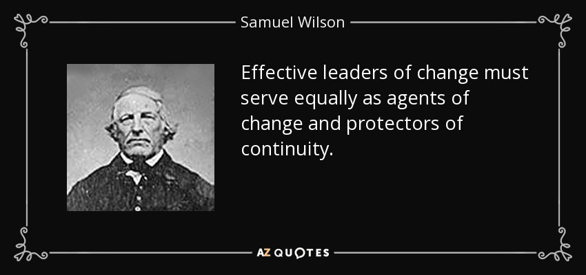 Effective leaders of change must serve equally as agents of change and protectors of continuity. - Samuel Wilson