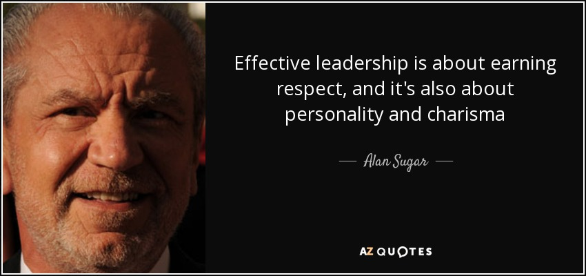 Alan Sugar Quote Effective Leadership Is About Earning Respect And