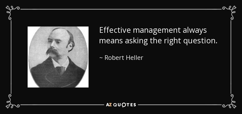 Effective management always means asking the right question. - Robert Heller