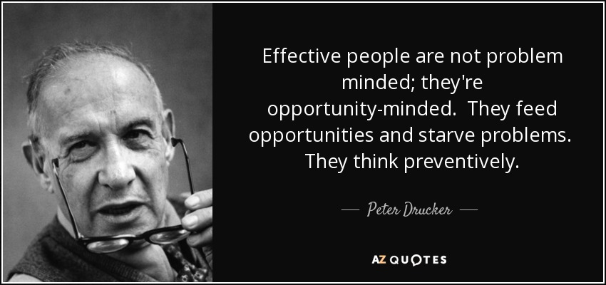 Effective people are not problem minded; they're opportunity-minded. They feed opportunities and starve problems. They think preventively. - Peter Drucker