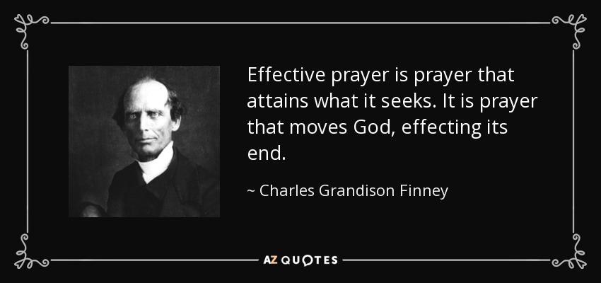 Effective prayer is prayer that attains what it seeks. It is prayer that moves God, effecting its end. - Charles Grandison Finney