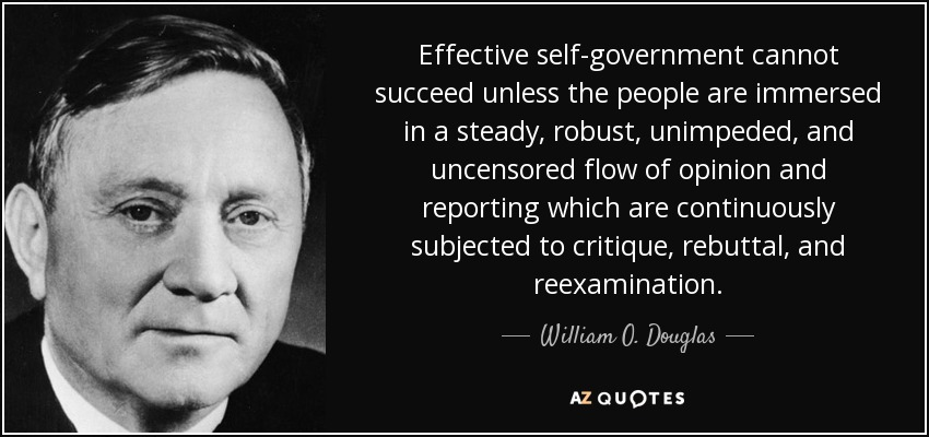 Effective self-government cannot succeed unless the people are immersed in a steady, robust, unimpeded, and uncensored flow of opinion and reporting which are continuously subjected to critique, rebuttal, and reexamination. - William O. Douglas