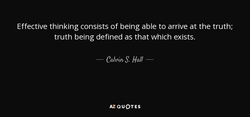 Effective thinking consists of being able to arrive at the truth; truth being defined as that which exists. - Calvin S. Hall