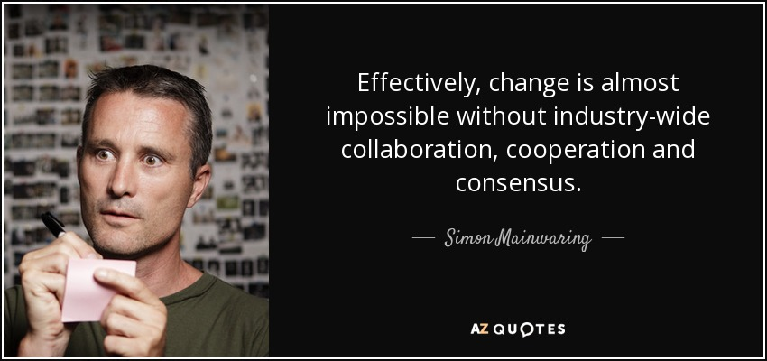 Effectively, change is almost impossible without industry-wide collaboration, cooperation and consensus. - Simon Mainwaring