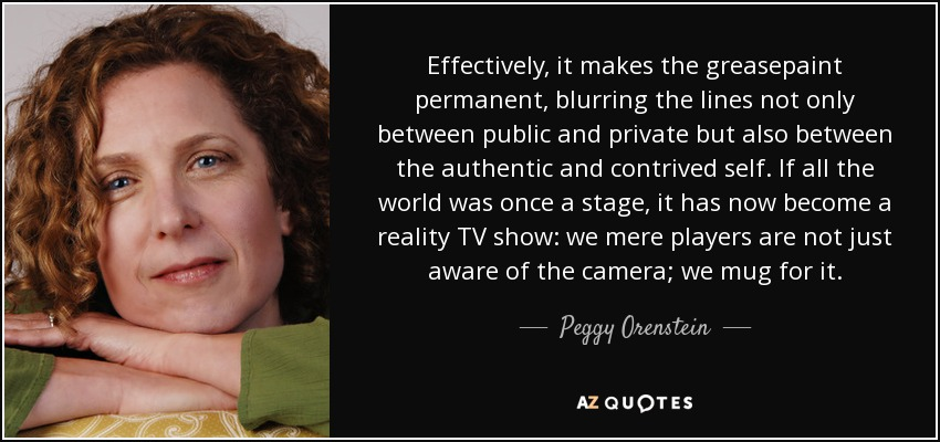 Effectively, it makes the greasepaint permanent, blurring the lines not only between public and private but also between the authentic and contrived self. If all the world was once a stage, it has now become a reality TV show: we mere players are not just aware of the camera; we mug for it. - Peggy Orenstein