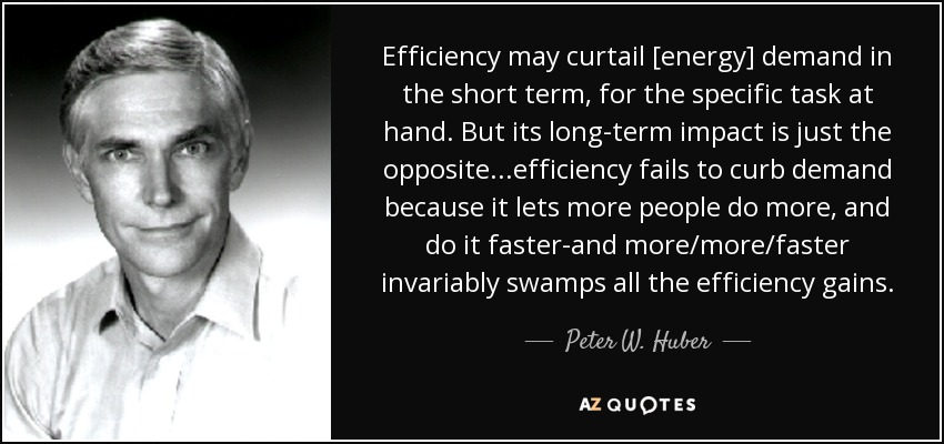 Efficiency may curtail [energy] demand in the short term, for the specific task at hand. But its long-term impact is just the opposite...efficiency fails to curb demand because it lets more people do more, and do it faster-and more/more/faster invariably swamps all the efficiency gains. - Peter W. Huber