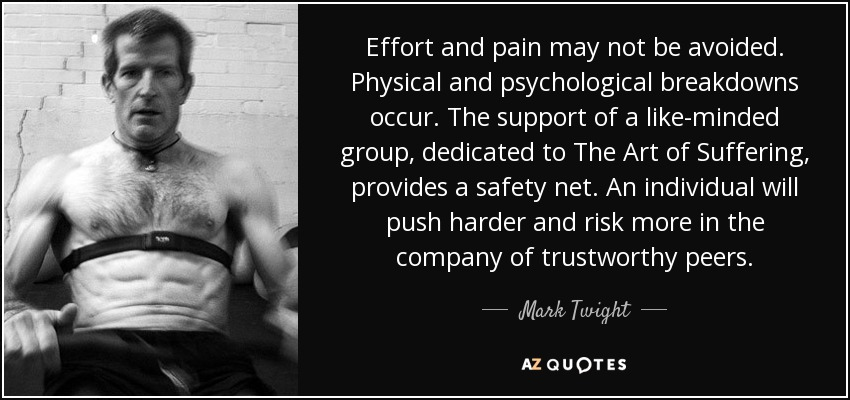 Effort and pain may not be avoided. Physical and psychological breakdowns occur. The support of a like-minded group, dedicated to The Art of Suffering, provides a safety net. An individual will push harder and risk more in the company of trustworthy peers. - Mark Twight