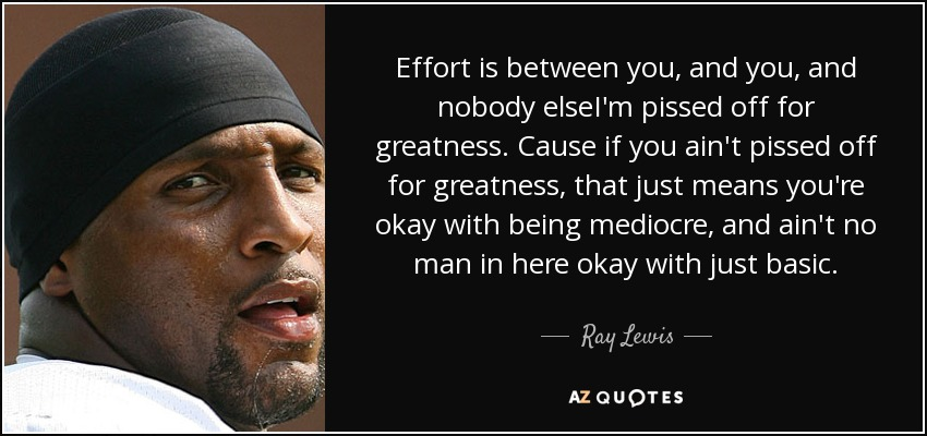 Quotes About Ray Lewis Game: Ray Lewis Quote: Effort Is Between You, And You, And