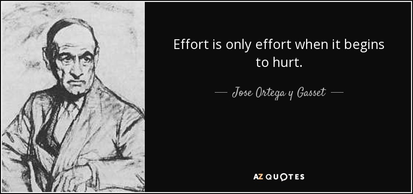Effort is only effort when it begins to hurt. - Jose Ortega y Gasset