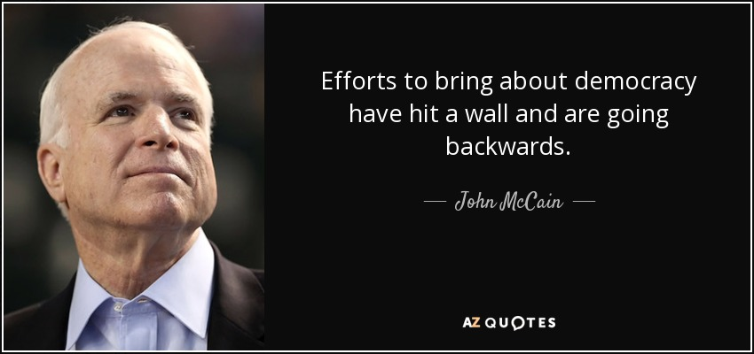 Efforts to bring about democracy have hit a wall and are going backwards. - John McCain