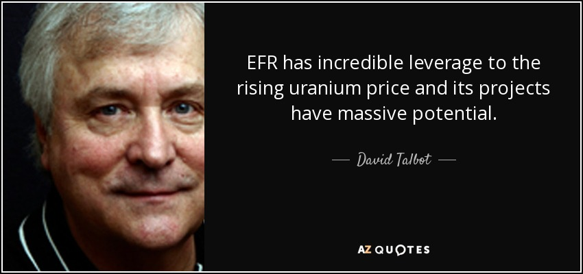 EFR has incredible leverage to the rising uranium price and its projects have massive potential. - David Talbot