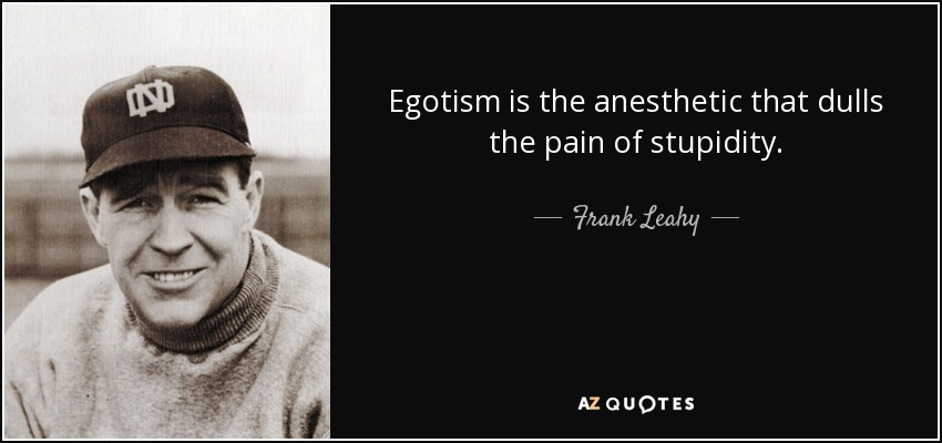 Egotism is the anesthetic that dulls the pain of stupidity. - Frank Leahy