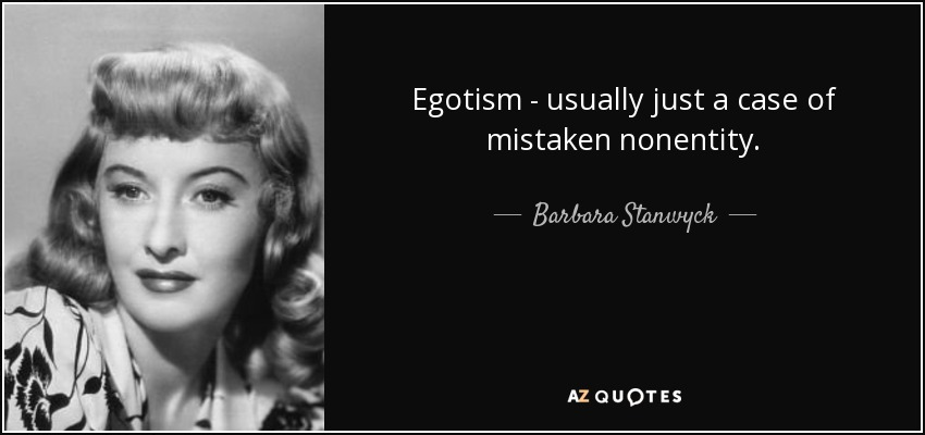 Egotism - usually just a case of mistaken nonentity. - Barbara Stanwyck