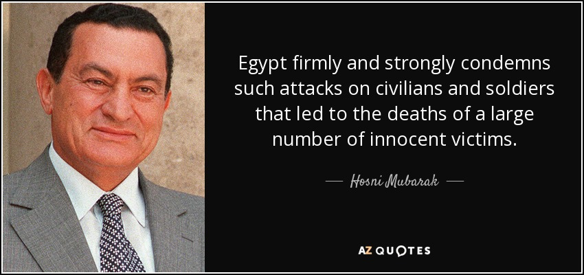 Egypt firmly and strongly condemns such attacks on civilians and soldiers that led to the deaths of a large number of innocent victims. - Hosni Mubarak