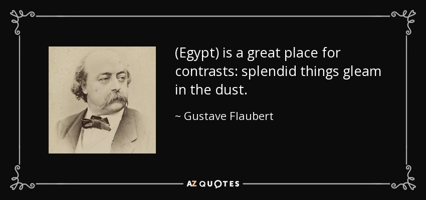 (Egypt) is a great place for contrasts: splendid things gleam in the dust. - Gustave Flaubert