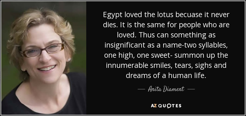 Egypt loved the lotus becuase it never dies. It is the same for people who are loved. Thus can something as insignificant as a name-two syllables, one high, one sweet- summon up the innumerable smiles, tears, sighs and dreams of a human life. - Anita Diament