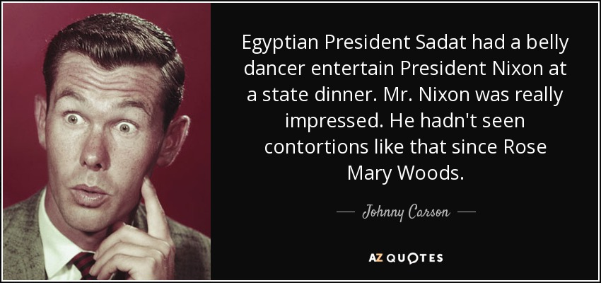 Egyptian President Sadat had a belly dancer entertain President Nixon at a state dinner. Mr. Nixon was really impressed. He hadn't seen contortions like that since Rose Mary Woods. - Johnny Carson
