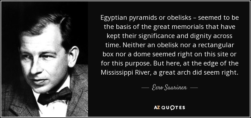 Egyptian pyramids or obelisks – seemed to be the basis of the great memorials that have kept their significance and dignity across time. Neither an obelisk nor a rectangular box nor a dome seemed right on this site or for this purpose. But here, at the edge of the Mississippi River, a great arch did seem right. - Eero Saarinen
