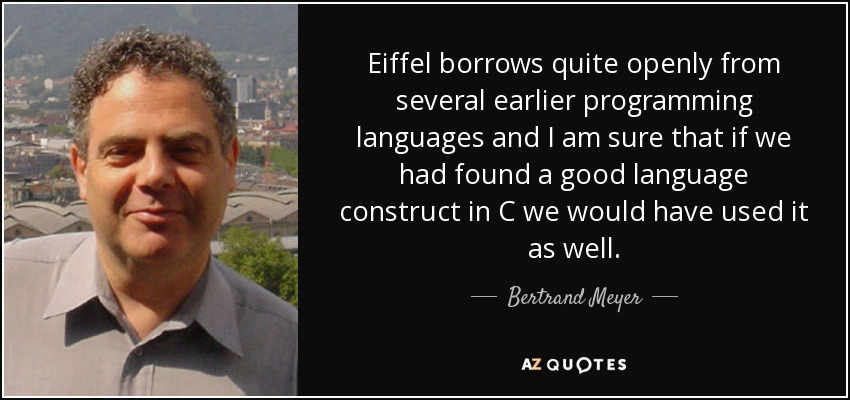Eiffel borrows quite openly from several earlier programming languages and I am sure that if we had found a good language construct in C we would have used it as well. - Bertrand Meyer