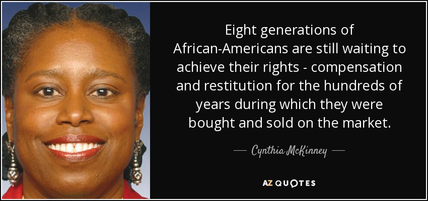 Eight generations of African-Americans are still waiting to achieve their rights - compensation and restitution for the hundreds of years during which they were bought and sold on the market. - Cynthia McKinney