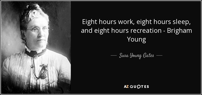 Eight hours work, eight hours sleep, and eight hours recreation - Brigham Young - Susa Young Gates