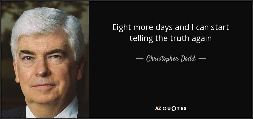Eight more days and I can start telling the truth again - Christopher Dodd