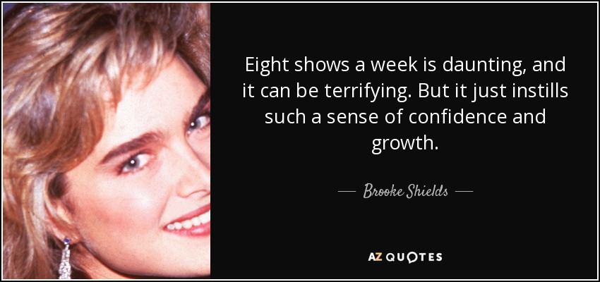 Eight shows a week is daunting, and it can be terrifying. But it just instills such a sense of confidence and growth. - Brooke Shields