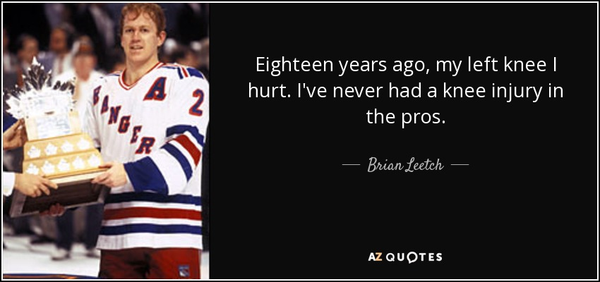 Eighteen years ago, my left knee I hurt. I've never had a knee injury in the pros. - Brian Leetch