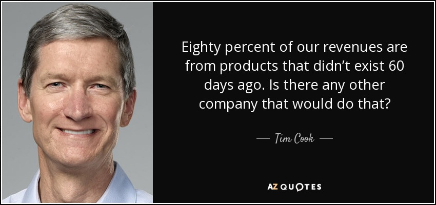 Eighty percent of our revenues are from products that didn't exist 60 days ago. Is there any other company that would do that? - Tim Cook