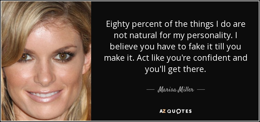 Eighty percent of the things I do are not natural for my personality. I believe you have to fake it till you make it. Act like you're confident and you'll get there. - Marisa Miller