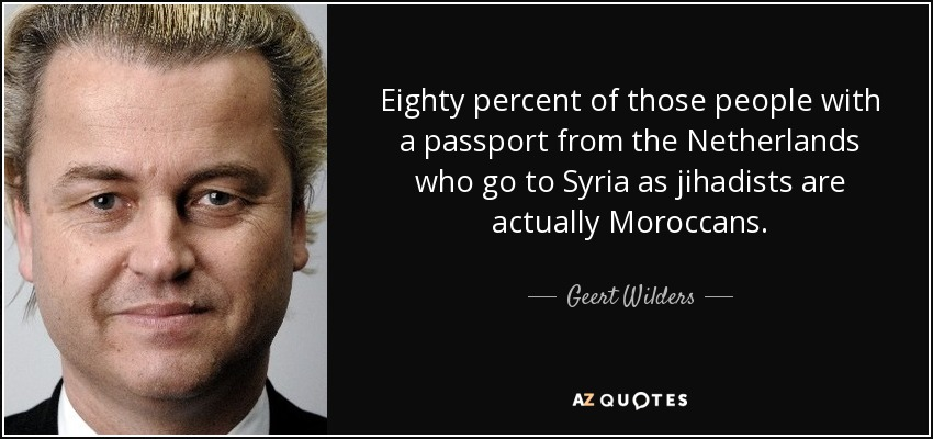 Eighty percent of those people with a passport from the Netherlands who go to Syria as jihadists are actually Moroccans. - Geert Wilders