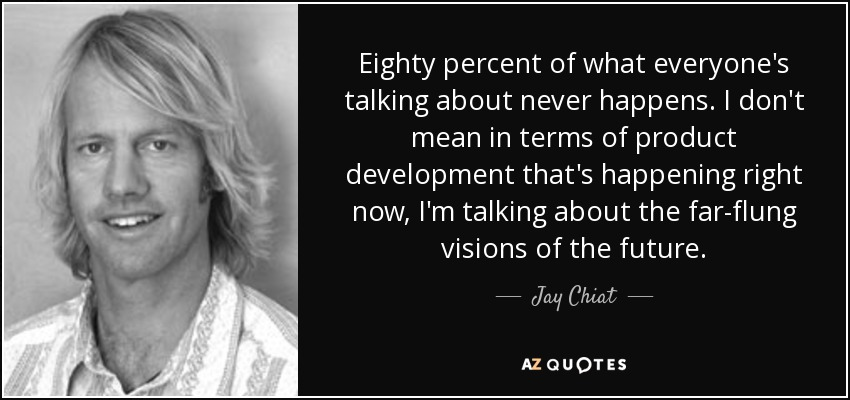 Eighty percent of what everyone's talking about never happens. I don't mean in terms of product development that's happening right now, I'm talking about the far-flung visions of the future. - Jay Chiat