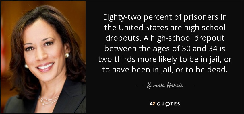 Eighty-two percent of prisoners in the United States are high-school dropouts. A high-school dropout between the ages of 30 and 34 is two-thirds more likely to be in jail, or to have been in jail, or to be dead. - Kamala Harris