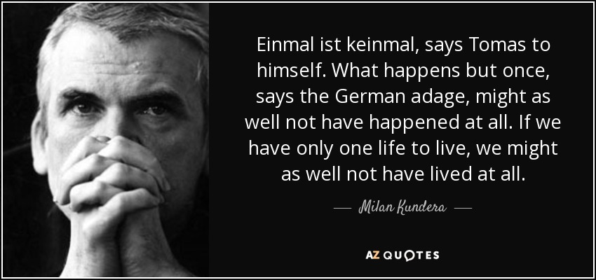 Einmal ist keinmal, says Tomas to himself. What happens but once, says the German adage, might as well not have happened at all. If we have only one life to live, we might as well not have lived at all. - Milan Kundera