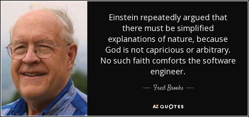 Einstein repeatedly argued that there must be simplified explanations of nature, because God is not capricious or arbitrary. No such faith comforts the software engineer. - Fred Brooks